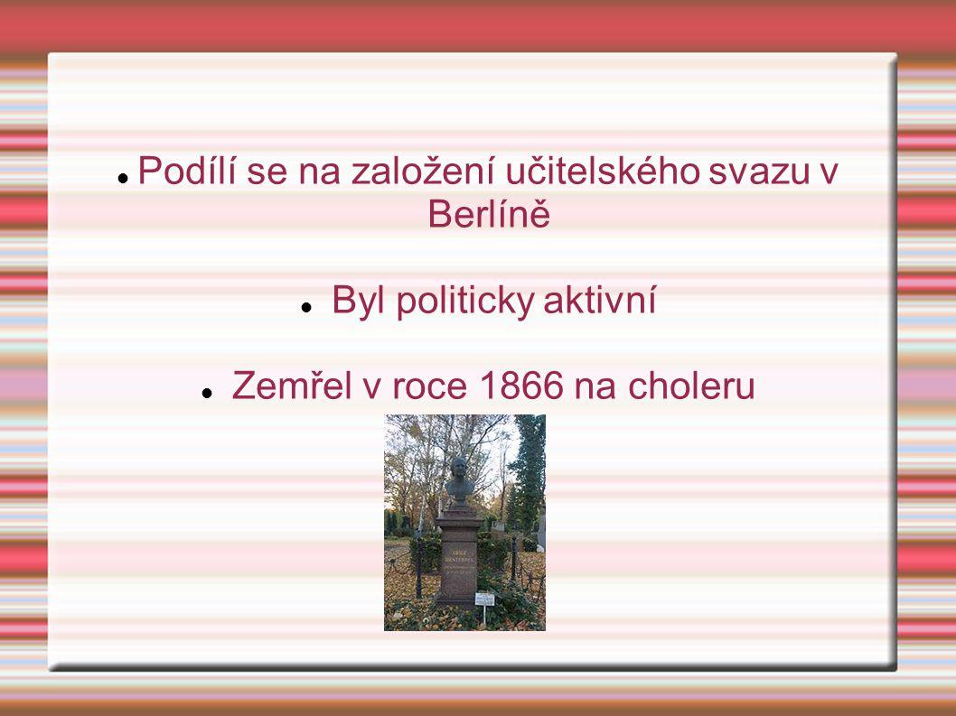 Podílí se na založení učitelského svazu v Berlíně Byl politicky aktivní Zemřel v roce 1866 na choleru