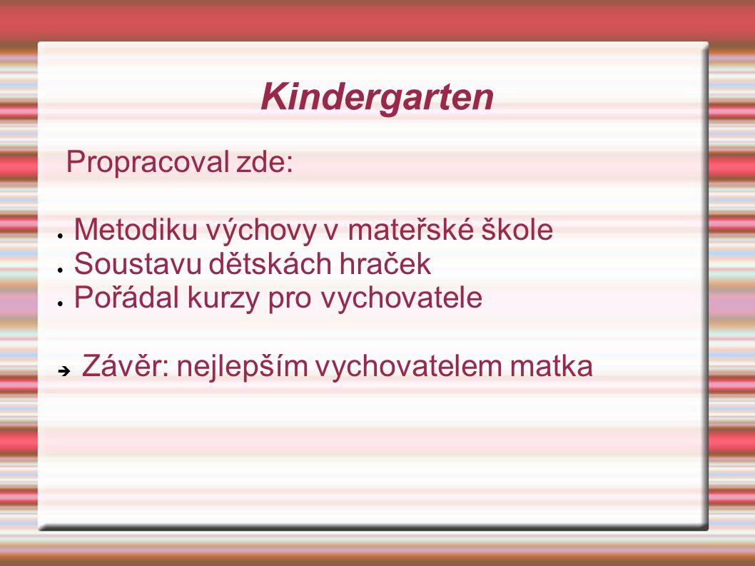 Propracoval zde:  Metodiku výchovy v mateřské škole  Soustavu dětskách hraček  Pořádal kurzy pro vychovatele  Závěr: nejlepším vychovatelem matka Kindergarten
