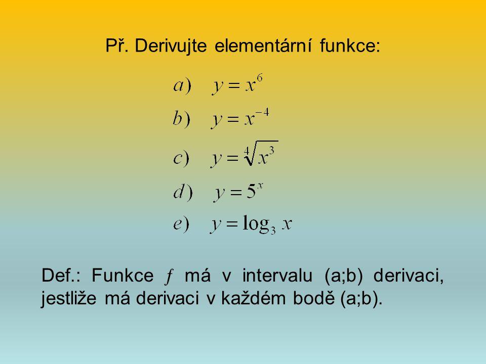 Př. Derivujte elementární funkce: Def.: Funkce  má v intervalu (a;b) derivaci, jestliže má derivaci v každém bodě (a;b).