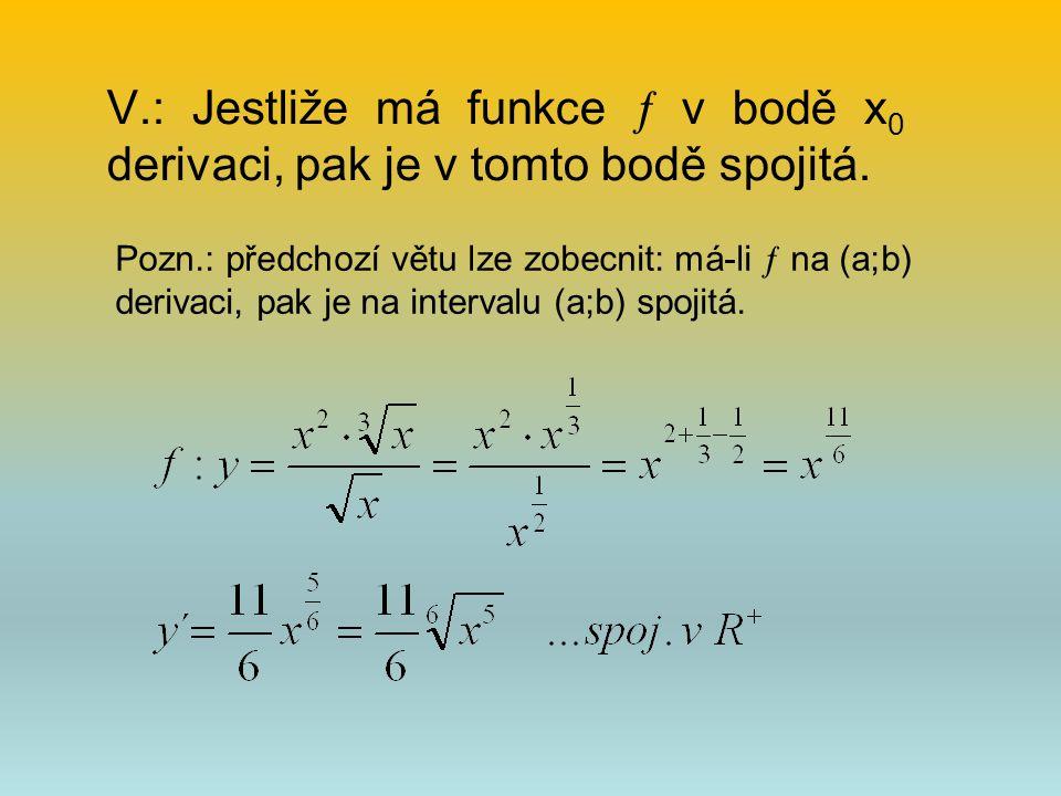 V.: Jestliže má funkce  v bodě x 0 derivaci, pak je v tomto bodě spojitá. Pozn.: předchozí větu lze zobecnit: má-li  na (a;b) derivaci, pak je na in
