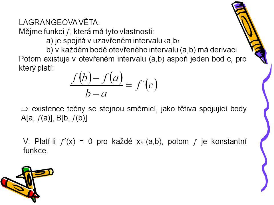 LAGRANGEOVA VĚTA: Mějme funkci , která má tyto vlastnosti: a) je spojitá v uzavřeném intervalu ‹a,b› b) v každém bodě otevřeného intervalu (a,b) má derivaci Potom existuje v otevřeném intervalu (a,b) aspoň jeden bod c, pro který platí:  existence tečny se stejnou směrnicí, jako tětiva spojující body A[a,  (a)], B[b,  (b)] V: Platí-li  ´(x) = 0 pro každé x  (a,b), potom  je konstantní funkce.