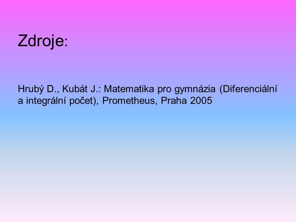 Zdroje : Hrubý D., Kubát J.: Matematika pro gymnázia (Diferenciální a integrální počet), Prometheus, Praha 2005