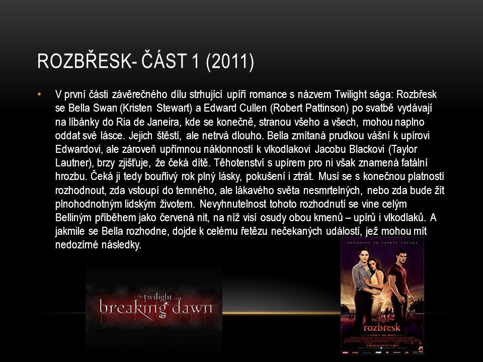 ROZBŘESK- ČÁST 1 (2011) V první části závěrečného dílu strhující upíří romance s názvem Twilight sága: Rozbřesk se Bella Swan (Kristen Stewart) a Edward Cullen (Robert Pattinson) po svatbě vydávají na líbánky do Ria de Janeira, kde se konečně, stranou všeho a všech, mohou naplno oddat své lásce.