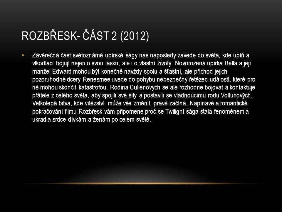 ROZBŘESK- ČÁST 2 (2012) Závěrečná část světoznámé upírské ságy nás naposledy zavede do světa, kde upíři a vlkodlaci bojují nejen o svou lásku, ale i o vlastní životy.