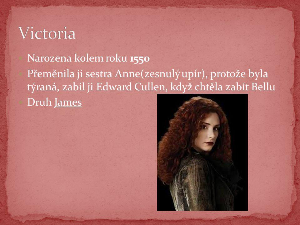 Narozena kolem roku 1550 Přeměnila ji sestra Anne(zesnulý upír), protože byla týraná, zabil ji Edward Cullen, když chtěla zabít Bellu Druh James