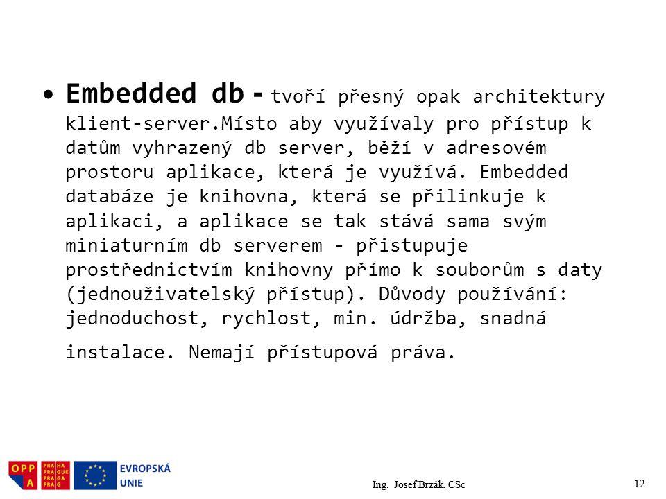 12 Embedded db - tvoří přesný opak architektury klient-server.Místo aby využívaly pro přístup k datům vyhrazený db server, běží v adresovém prostoru aplikace, která je využívá.