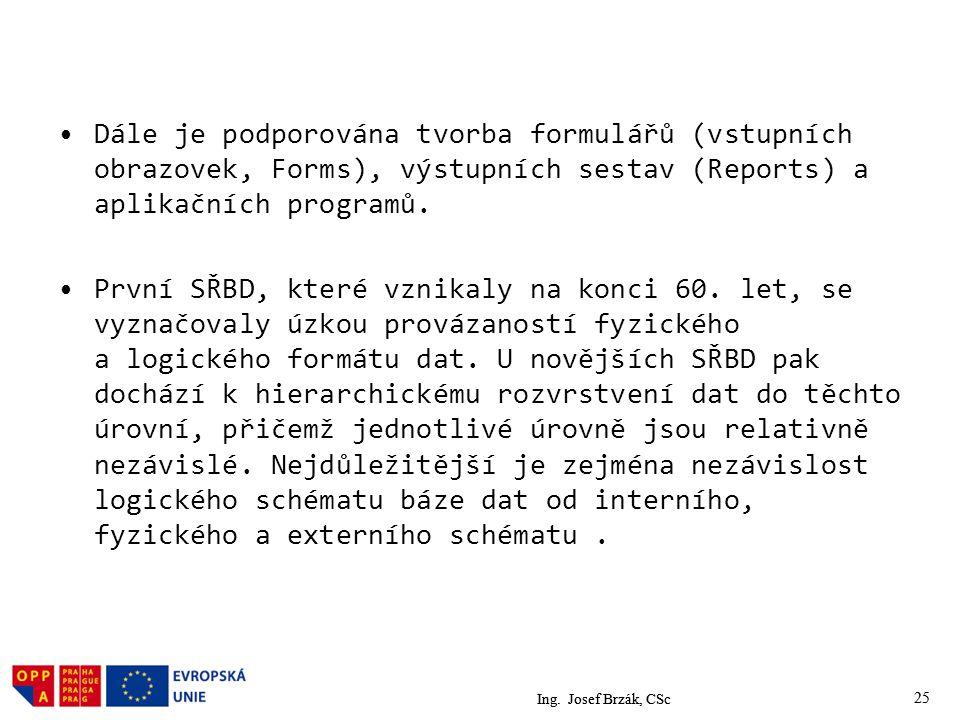 Ing. Josef Brzák, CSc 25 Dále je podporována tvorba formulářů (vstupních obrazovek, Forms), výstupních sestav (Reports) a aplikačních programů. První