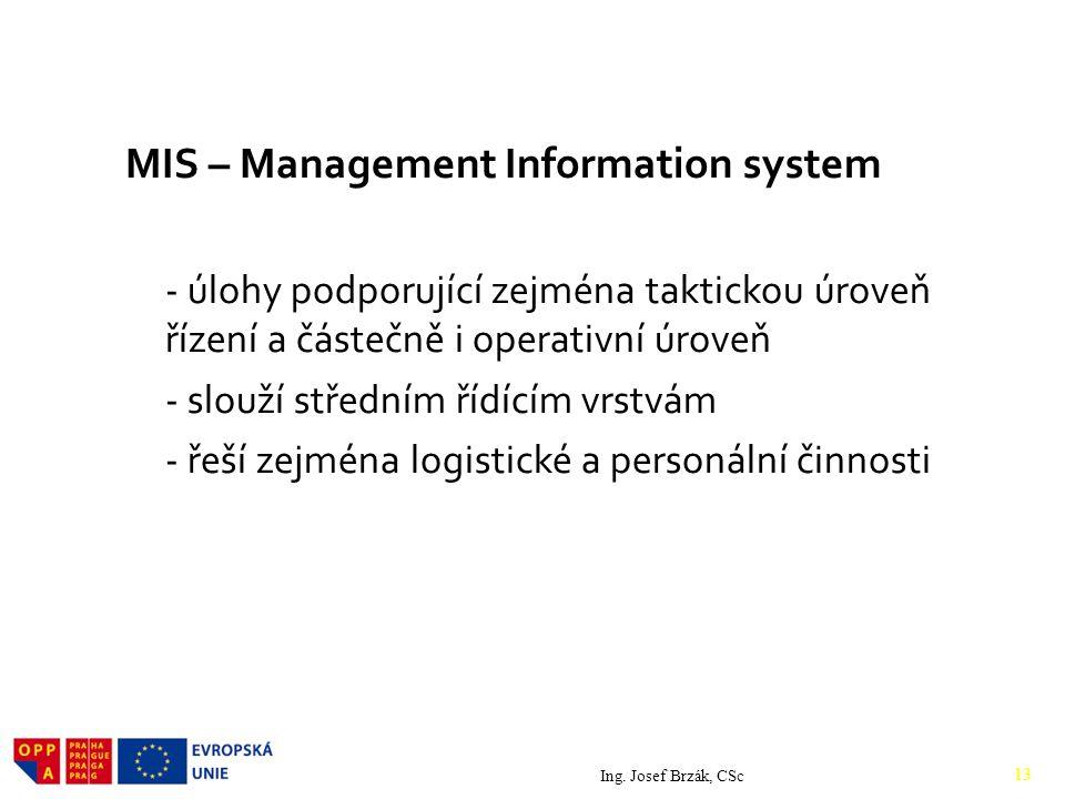 MIS – Management Information system - úlohy podporující zejména taktickou úroveň řízení a částečně i operativní úroveň - slouží středním řídícím vrstvám - řeší zejména logistické a personální činnosti Ing.