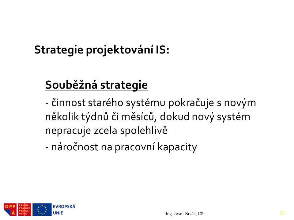 Strategie projektování IS: Souběžná strategie - činnost starého systému pokračuje s novým několik týdnů či měsíců, dokud nový systém nepracuje zcela spolehlivě - náročnost na pracovní kapacity Ing.