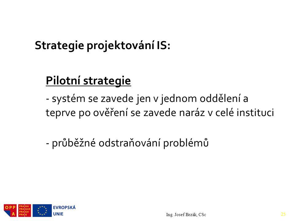 Strategie projektování IS: Pilotní strategie - systém se zavede jen v jednom oddělení a teprve po ověření se zavede naráz v celé instituci - průběžné odstraňování problémů Ing.