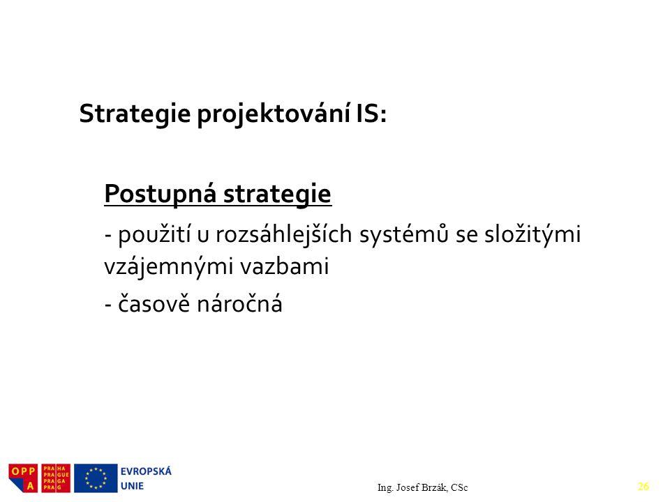 Strategie projektování IS: Postupná strategie - použití u rozsáhlejších systémů se složitými vzájemnými vazbami - časově náročná Ing.