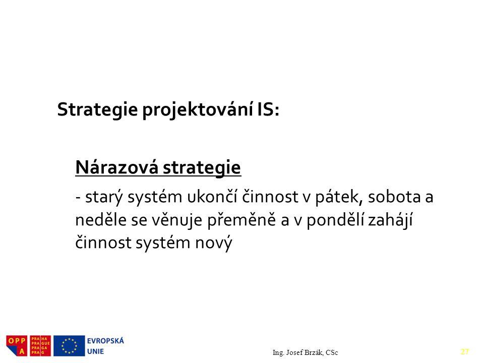 Strategie projektování IS: Nárazová strategie - starý systém ukončí činnost v pátek, sobota a neděle se věnuje přeměně a v pondělí zahájí činnost systém nový Ing.