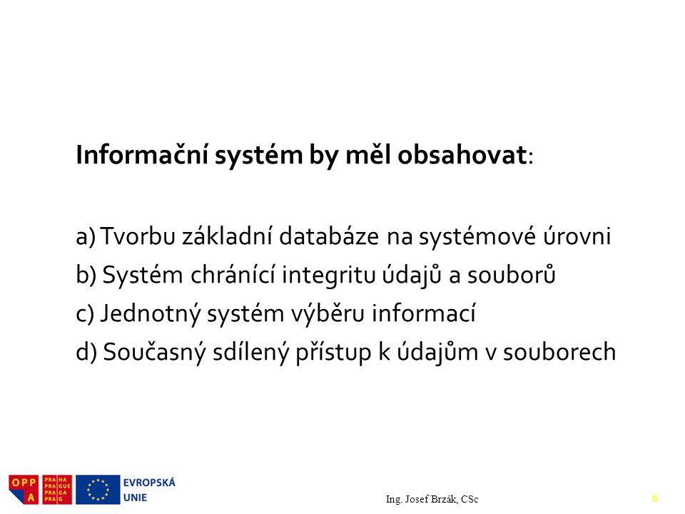 Informační systém by měl obsahovat: a) Tvorbu základní databáze na systémové úrovni b) Systém chránící integritu údajů a souborů c) Jednotný systém výběru informací d) Současný sdílený přístup k údajům v souborech Ing.