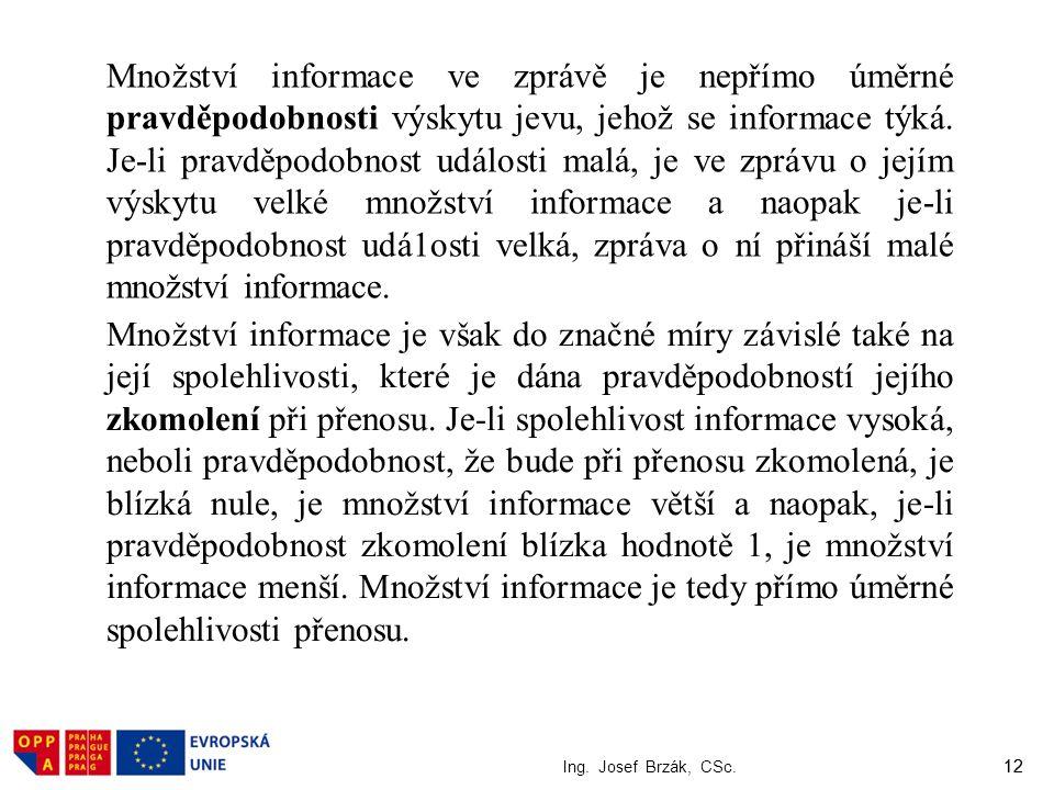 12 Ing. Josef Brzák, CSc. 12 Množství informace ve zprávě je nepřímo úměrné pravděpodobnosti výskytu jevu, jehož se informace týká. Je-li pravděpodobn