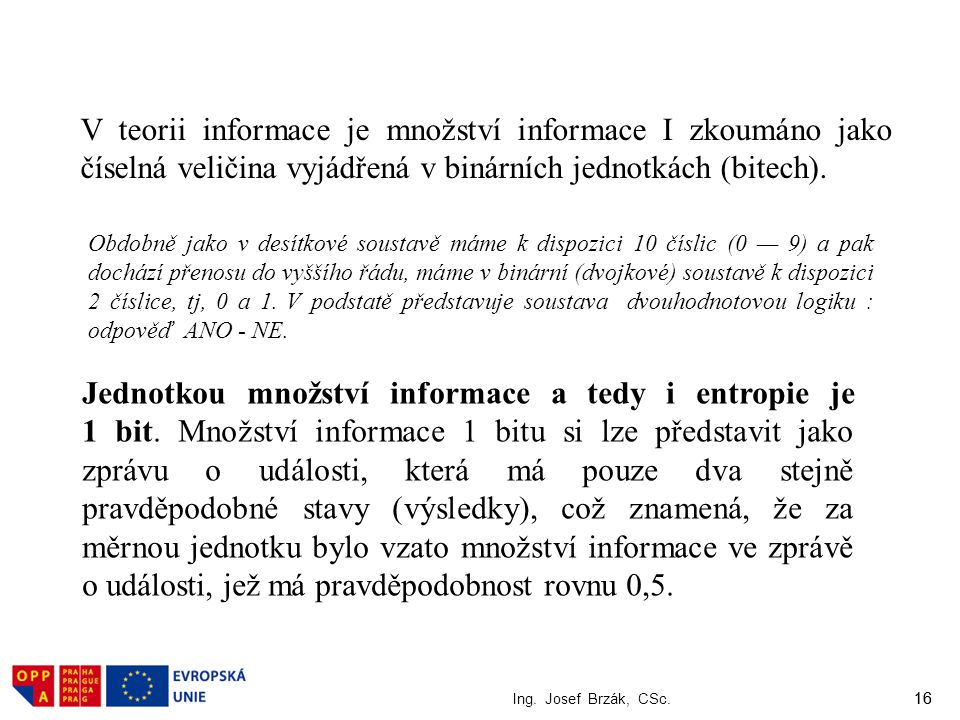 16 Ing. Josef Brzák, CSc. 16 V teorii informace je množství informace I zkoumáno jako číselná veličina vyjádřená v binárních jednotkách (bitech). Obdo