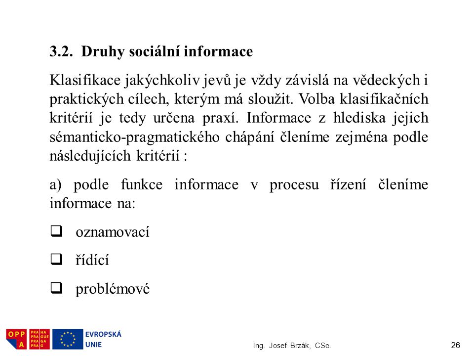 26 Ing. Josef Brzák, CSc. 26 3.2. Druhy sociální informace Klasifikace jakýchkoliv jevů je vždy závislá na vědeckých i praktických cílech, kterým má s