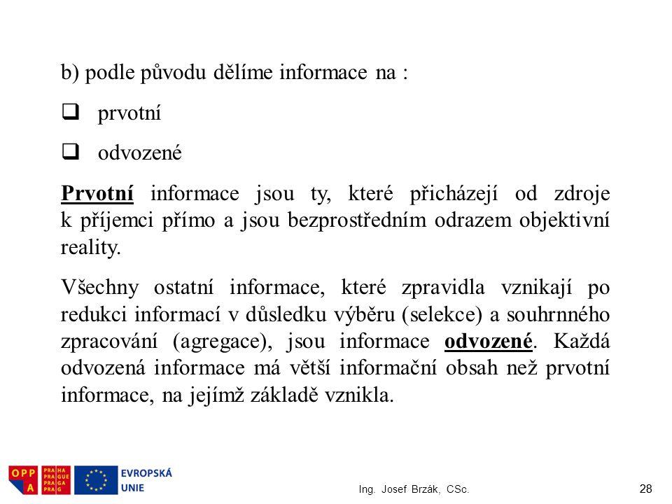 28 Ing. Josef Brzák, CSc. 28 b) podle původu dělíme informace na :  prvotní  odvozené Prvotní informace jsou ty, které přicházejí od zdroje k příjem
