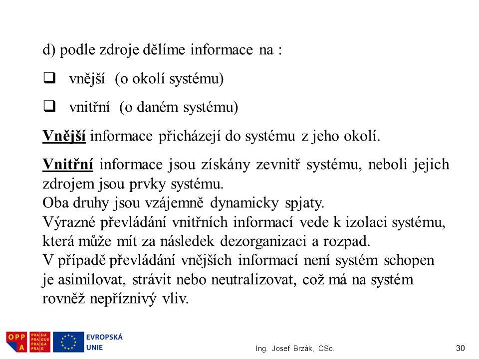 30 Ing. Josef Brzák, CSc. 30 d) podle zdroje dělíme informace na :  vnější (o okolí systému)  vnitřní (o daném systému) Vnější informace přicházejí