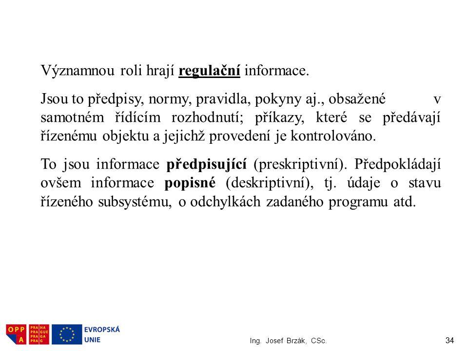 34 Ing. Josef Brzák, CSc. 34 Významnou roli hrají regulační informace. Jsou to předpisy, normy, pravidla, pokyny aj., obsažené v samotném řídícím rozh