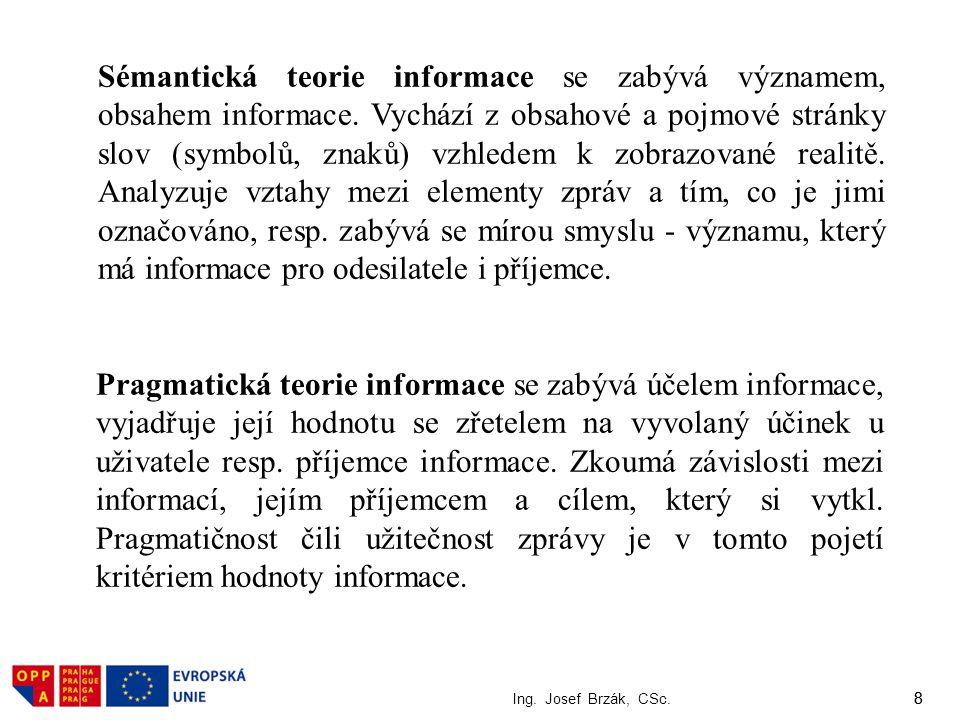 8 Ing. Josef Brzák, CSc. 8 Sémantická teorie informace se zabývá významem, obsahem informace. Vychází z obsahové a pojmové stránky slov (symbolů, znak