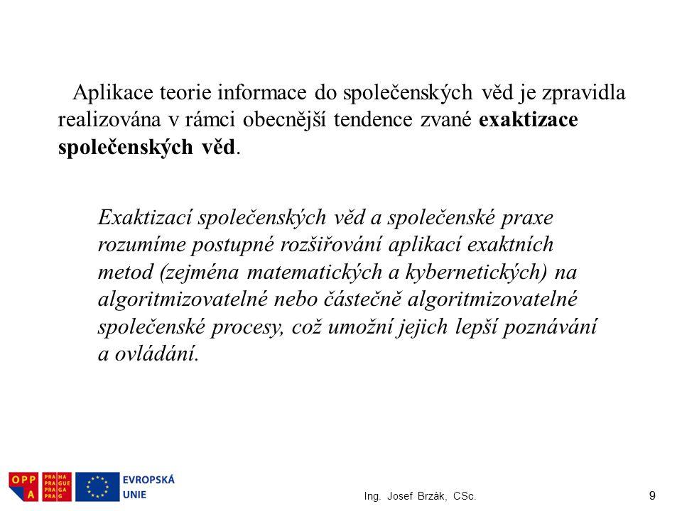 9 Ing. Josef Brzák, CSc. 9 Aplikace teorie informace do společenských věd je zpravidla realizována v rámci obecnější tendence zvané exaktizace společe