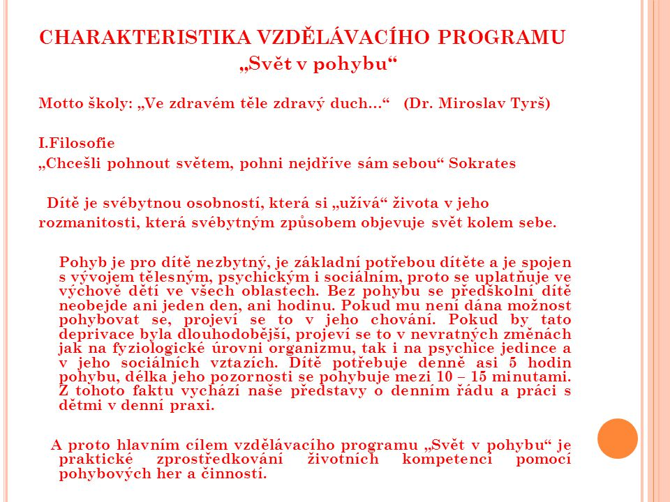 """CHARAKTERISTIKA VZDĚLÁVACÍHO PROGRAMU """"Svět v pohybu"""" Motto školy: """"Ve zdravém těle zdravý duch…"""" (Dr. Miroslav Tyrš) I.Filosofie """"Chcešli pohnout svě"""