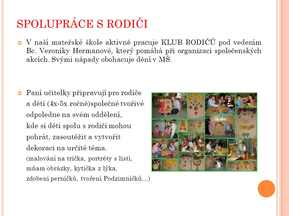 SPOLUPRÁCE S RODIČI V naší mateřské škole aktivně pracuje KLUB RODIČŮ pod vedením Bc. Veroniky Hermanové, který pomáhá při organizaci společenských ak