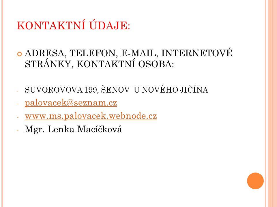 KONTAKTNÍ ÚDAJE: ADRESA, TELEFON, E-MAIL, INTERNETOVÉ STRÁNKY, KONTAKTNÍ OSOBA: - SUVOROVOVA 199, ŠENOV U NOVÉHO JIČÍNA - palovacek@seznam.cz palovacek@seznam.cz - www.ms.palovacek.webnode.cz www.ms.palovacek.webnode.cz - Mgr.