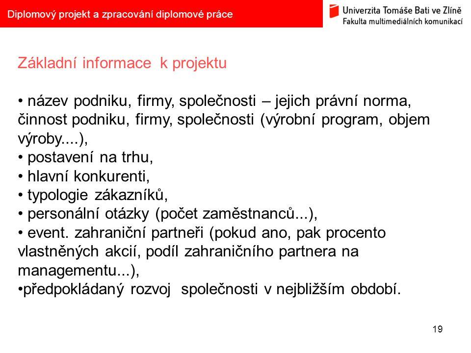 19 Diplomový projekt a zpracování diplomové práce Základní informace k projektu název podniku, firmy, společnosti – jejich právní norma, činnost podni