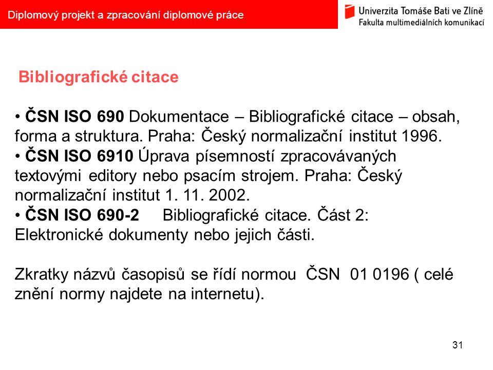 31 Diplomový projekt a zpracování diplomové práce Bibliografické citace ČSN ISO 690 Dokumentace – Bibliografické citace – obsah, forma a struktura. Pr