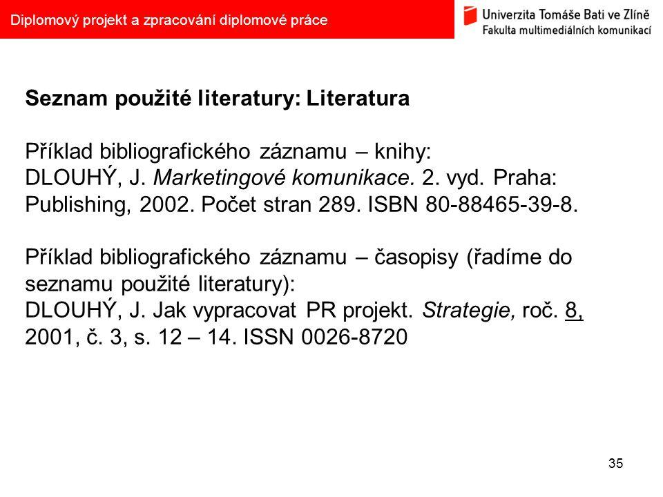 35 Diplomový projekt a zpracování diplomové práce Seznam použité literatury: Literatura Příklad bibliografického záznamu – knihy: DLOUHÝ, J. Marketing