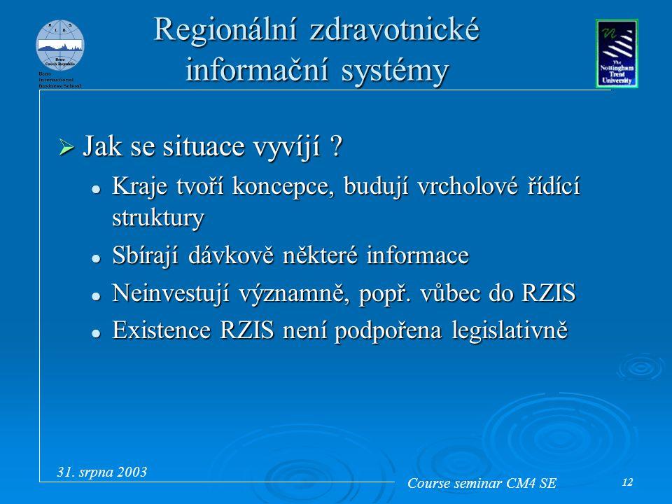 Course seminar CM4 SE 31. srpna 2003 12 Regionální zdravotnické informační systémy  Jak se situace vyvíjí ? Kraje tvoří koncepce, budují vrcholové ří