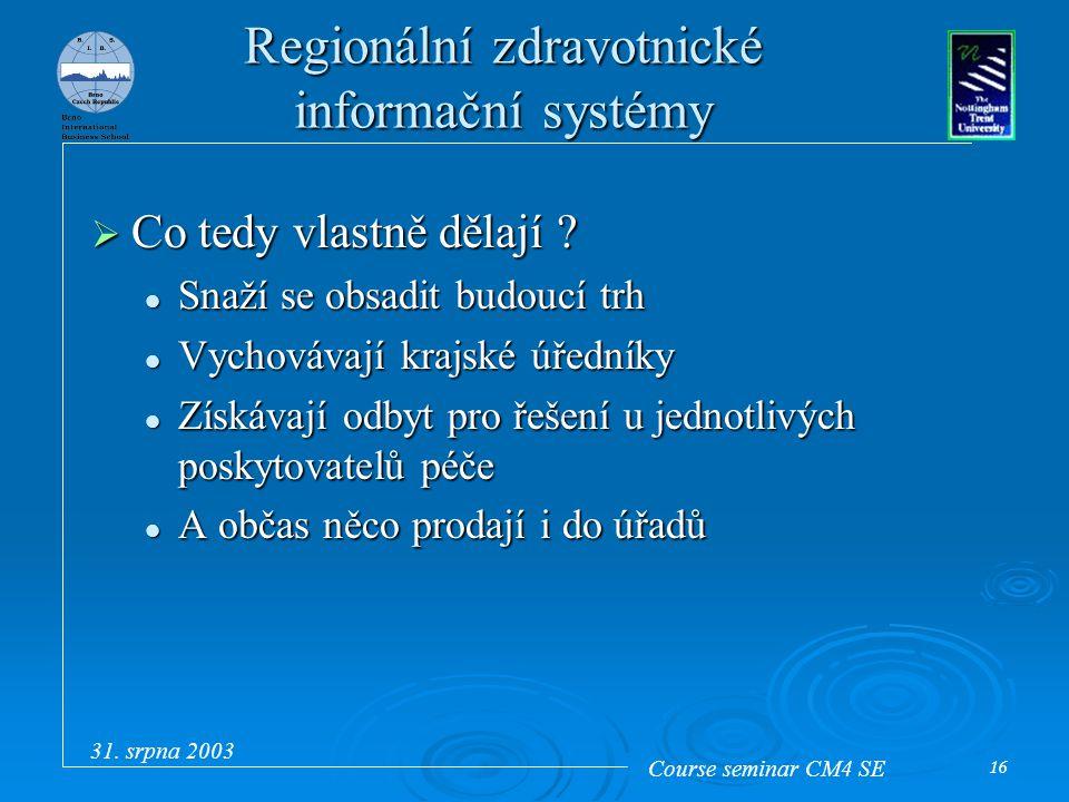 Course seminar CM4 SE 31. srpna 2003 16 Regionální zdravotnické informační systémy  Co tedy vlastně dělají ? Snaží se obsadit budoucí trh Snaží se ob