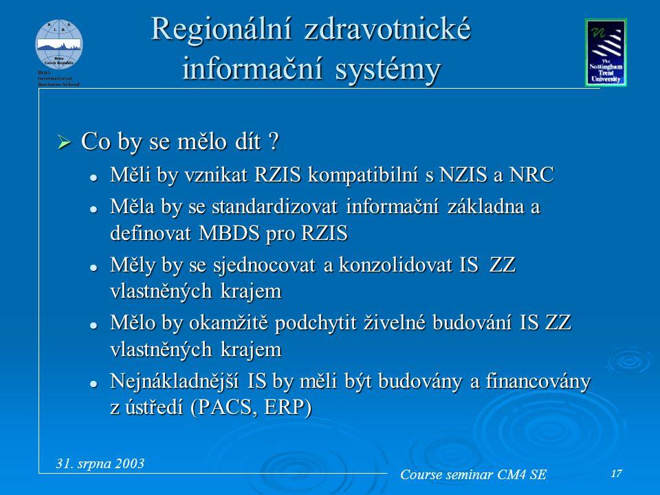 Course seminar CM4 SE 31. srpna 2003 17 Regionální zdravotnické informační systémy  Co by se mělo dít ? Měli by vznikat RZIS kompatibilní s NZIS a NR