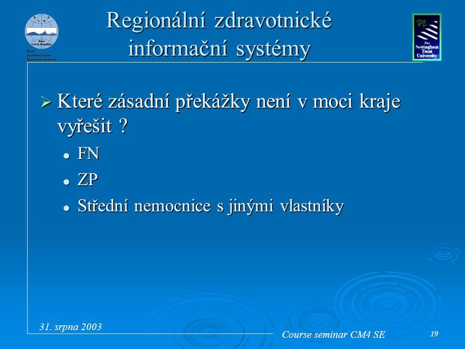 Course seminar CM4 SE 31. srpna 2003 19 Regionální zdravotnické informační systémy  Které zásadní překážky není v moci kraje vyřešit ? FN FN ZP ZP St
