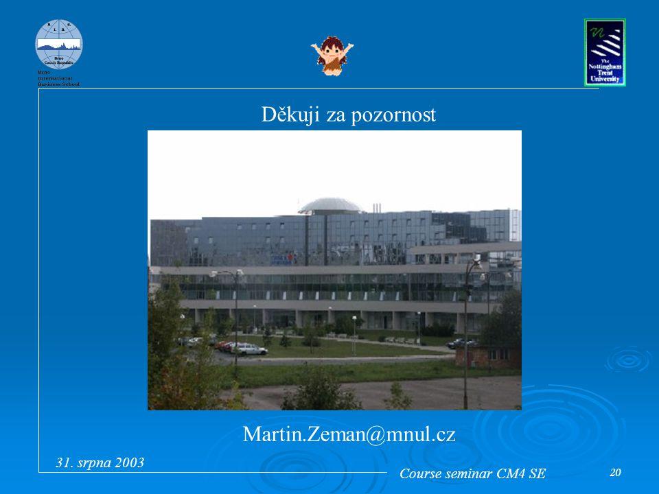 Course seminar CM4 SE 31. srpna 2003 20 Děkuji za pozornost Martin.Zeman@mnul.cz