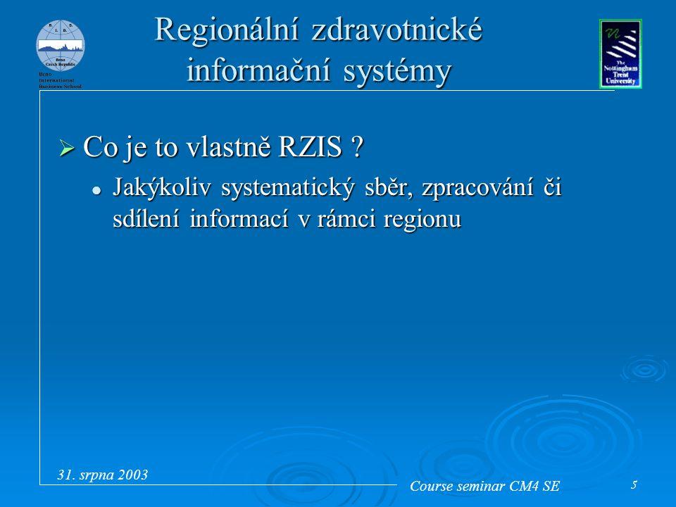 Course seminar CM4 SE 31. srpna 2003 5 Regionální zdravotnické informační systémy  Co je to vlastně RZIS ? Jakýkoliv systematický sběr, zpracování či