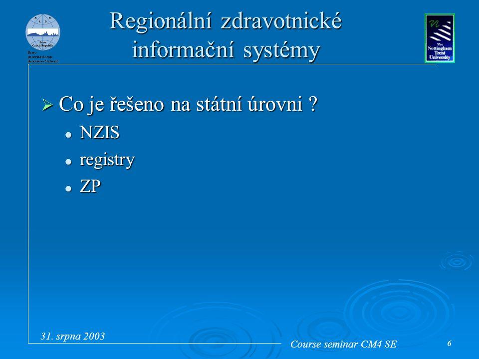 Course seminar CM4 SE 31. srpna 2003 6 Regionální zdravotnické informační systémy  Co je řešeno na státní úrovni ? NZIS NZIS registry registry ZP ZP
