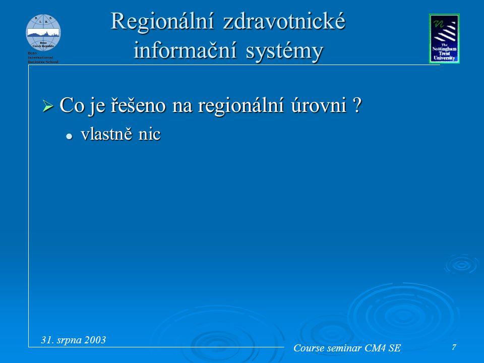 Course seminar CM4 SE 31. srpna 2003 7 Regionální zdravotnické informační systémy  Co je řešeno na regionální úrovni ? vlastně nic vlastně nic