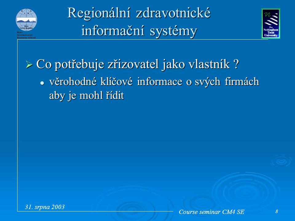 Course seminar CM4 SE 31. srpna 2003 8 Regionální zdravotnické informační systémy  Co potřebuje zřizovatel jako vlastník ? věrohodné klíčové informac
