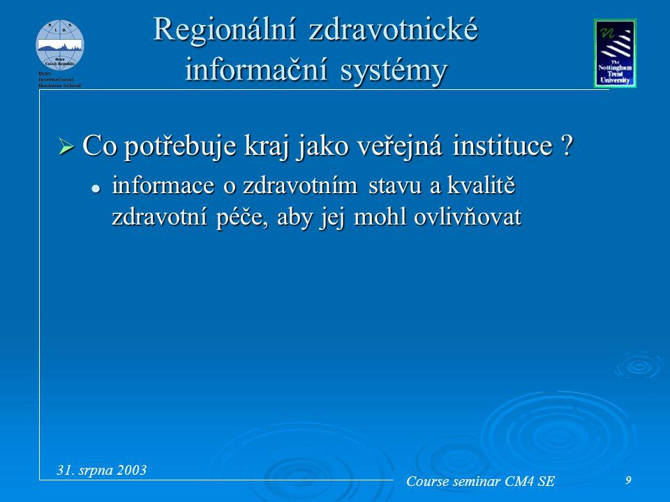 Course seminar CM4 SE 31. srpna 2003 9 Regionální zdravotnické informační systémy  Co potřebuje kraj jako veřejná instituce ? informace o zdravotním