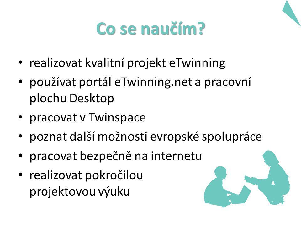 Co se naučím? realizovat kvalitní projekt eTwinning používat portál eTwinning.net a pracovní plochu Desktop pracovat v Twinspace poznat další možnosti