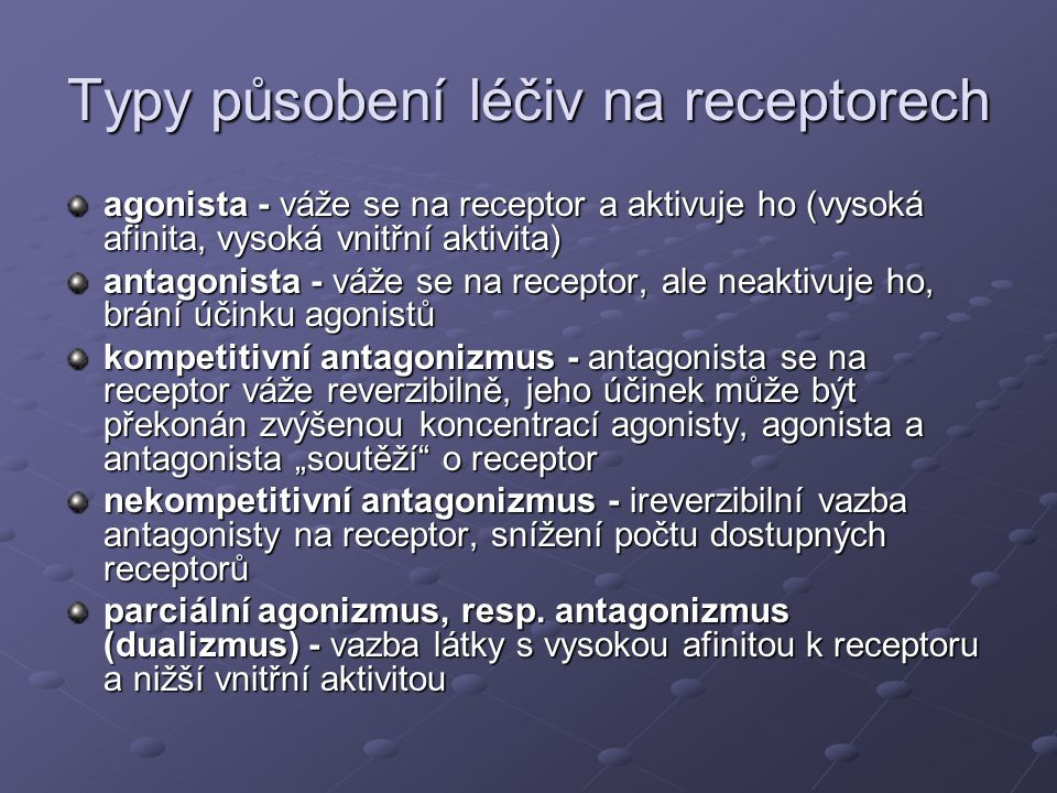 Typy působení léčiv na receptorech agonista - váže se na receptor a aktivuje ho (vysoká afinita, vysoká vnitřní aktivita) antagonista - váže se na rec