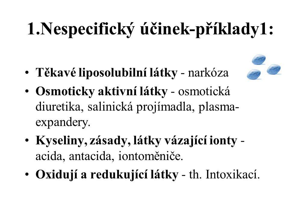 1.Nespecifický účinek-příklady1: Těkavé liposolubilní látky - narkóza Osmoticky aktivní látky - osmotická diuretika, salinická projímadla, plasma- expandery.
