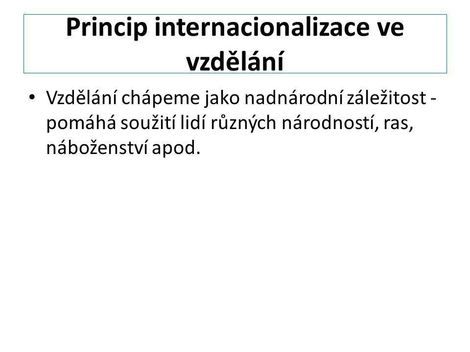 Princip internacionalizace ve vzdělání Vzdělání chápeme jako nadnárodní záležitost - pomáhá soužití lidí různých národností, ras, náboženství apod.