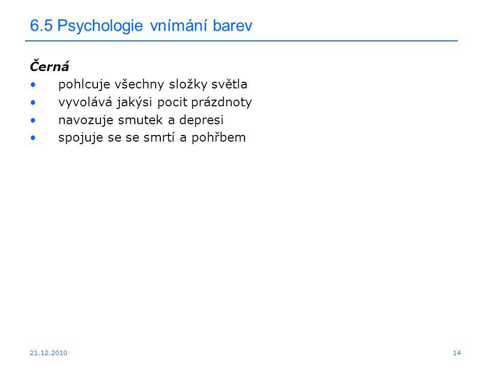 21.12.2010 6.5 Psychologie vnímání barev Černá pohlcuje všechny složky světla vyvolává jakýsi pocit prázdnoty navozuje smutek a depresi spojuje se se