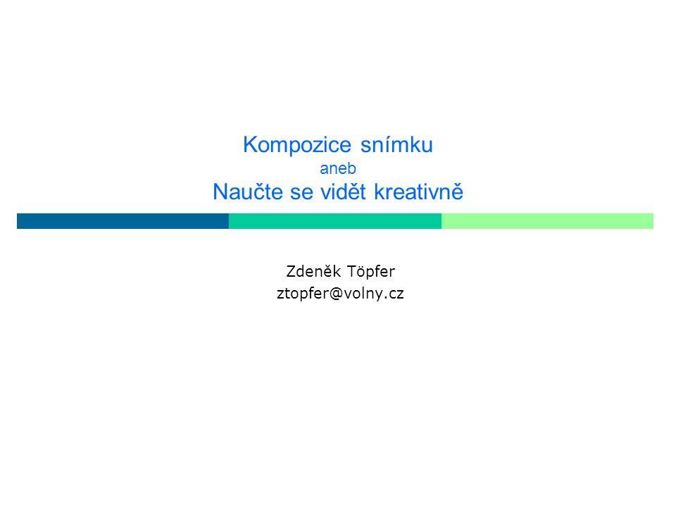 Kompozice snímku aneb Naučte se vidět kreativně Zdeněk Töpfer ztopfer@volny.cz