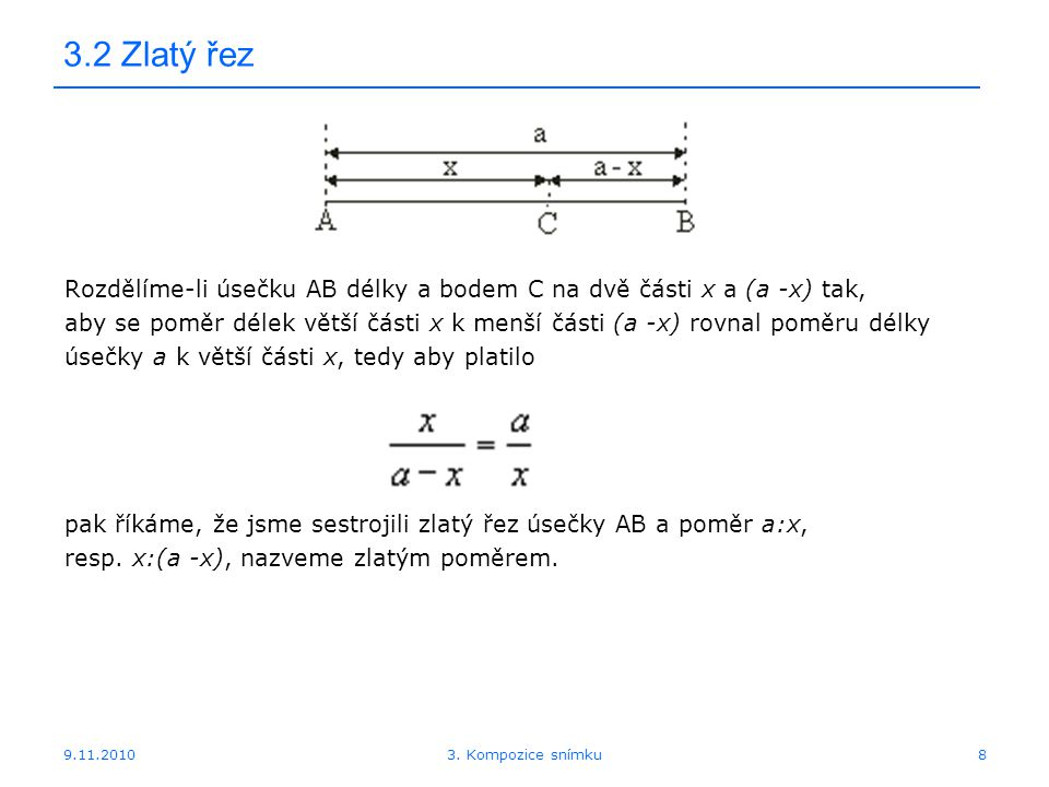 9.11.2010 3.2 Zlatý řez Rozdělíme-li úsečku AB délky a bodem C na dvě části x a (a -x) tak, aby se poměr délek větší části x k menší části (a -x) rovnal poměru délky úsečky a k větší části x, tedy aby platilo pak říkáme, že jsme sestrojili zlatý řez úsečky AB a poměr a:x, resp.
