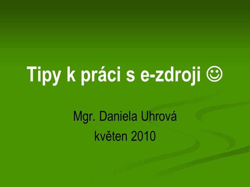 Tipy k práci s e-zdroji Mgr. Daniela Uhrová květen 2010