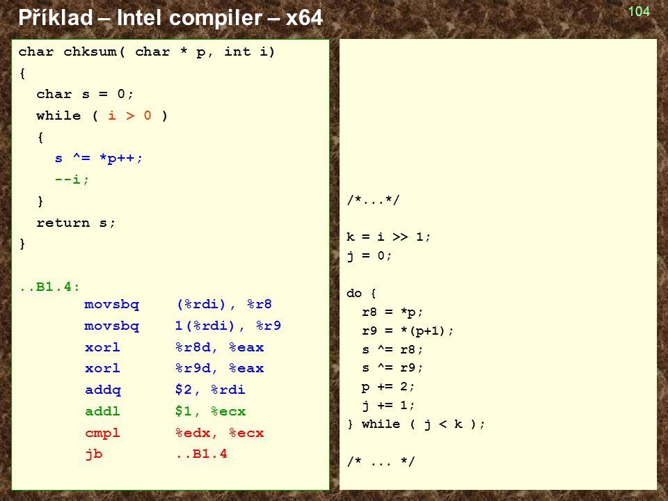 104 Příklad – Intel compiler – x64 /*...*/ k = i >> 1; j = 0; do { r8 = *p; r9 = *(p+1); s ^= r8; s ^= r9; p += 2; j += 1; } while ( j < k ); /*... */